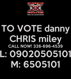 Poster: TO VOTE danny CHRIS miley CALL NOW! 326-696-4539 L: 09020505101 M: 6505101