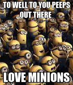 Poster: TO WELL TO YOU PEEPS OUT THERE  LOVE MINIONS