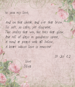 Poster:  to you my love,  And on that cheek, and o'er that brow, So soft, so calm, yet eloquent, The smiles that win, the tints that glow, But tell of days in goodness spent, A mind