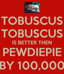 Poster: TOBUSCUS TOBUSCUS IS BETTER THEN PEWDIEPIE BY 100,000