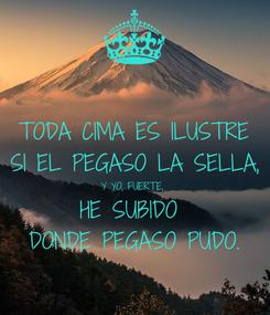 Poster: TODA CIMA ES ILUSTRE SI EL PEGASO LA SELLA, Y YO, FUERTE,  HE SUBIDO  DONDE PEGASO PUDO.