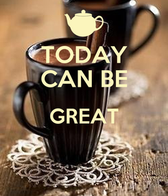 Poster: TODAY CAN BE GREAT