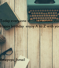 Poster: Today every one should be celebrated  🎆🎆🎉🎉it's birthday 🎂  my big brother  Walied :)  Happy birthday  enjoy A to Z with your lovely family 👪       #mayoya_Ismail