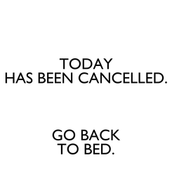Poster: TODAY HAS BEEN CANCELLED.  GO BACK TO BED.