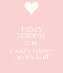 Poster: TODAY I CHOOSE TO BE  CRAZY HAPPY Luv My Stuff