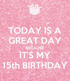 Poster: TODAY IS A GREAT DAY BECAUSE IT'S MY 15th BIRTHDAY