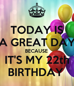 Poster: TODAY IS A GREAT DAY BECAUSE  IT'S MY 22th BIRTHDAY