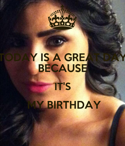 Poster: TODAY IS A GREAT DAY BECAUSE IT'S  MY BIRTHDAY