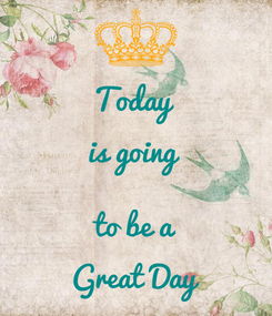 Poster: Today  is going   to be a Great Day