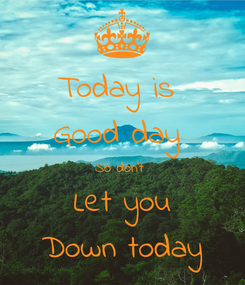 Poster: Today is  Good day  So don't  Let you Down today