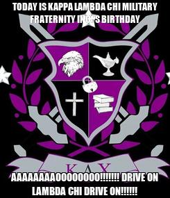 Poster: TODAY IS KAPPA LAMBDA CHI MILITARY FRATERNITY INC.'S BIRTHDAY AAAAAAAAOOOOOOOO!!!!!!! DRIVE ON LAMBDA CHI DRIVE ON!!!!!!