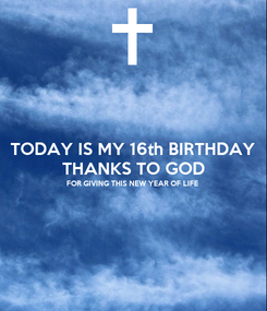 Poster: TODAY IS MY 16th BIRTHDAY  THANKS TO GOD FOR GIVING THIS NEW YEAR OF LIFE