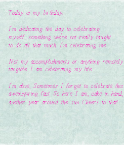 Poster: Today is my birthday.  I'm dedicating the day to celebrating  myself, something we're not really taught to do all that much. I'm celebrating me.  Not my accomplishments or anything remotely  tangible. I am