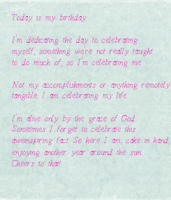 Poster: Today is my birthday.  I'm dedicating the day to celebrating  myself, something we're not really taught to do much of, so I'm celebrating me.  Not my accomplishments or anything remotely  tangible. I am