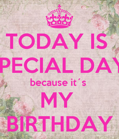 Poster: TODAY IS  SPECIAL DAY  because it´s  MY  BIRTHDAY