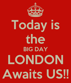 Poster: Today is the BIG DAY LONDON Awaits US!!