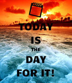 Poster: TODAY IS THE DAY FOR IT!