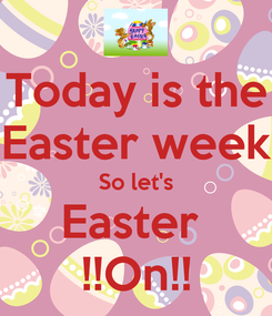 Poster: Today is the Easter week So let's Easter  !!On!!