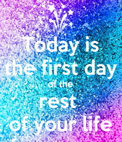 Poster: Today is the first day of the rest  of your life