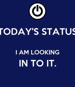 Poster: TODAY'S STATUS  I AM LOOKING IN TO IT.