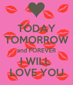 Poster: TODAY TOMORROW and FOREVER I WILL  LOVE YOU