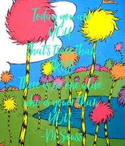 Poster: Today you are  YOU.  That's truer than  TRUE. There is no one alive,  who is youer than  YOU.  -Dr.Seuss