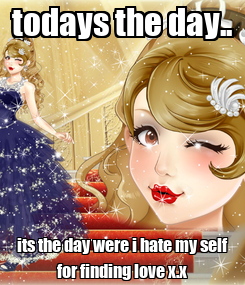 Poster: todays the day.. its the day were i hate my self for finding love x.x