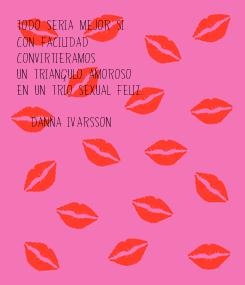 Poster: Todo seria mejor si  con facilidad  convirtieramos  un triangulo amoroso  en un trio sexual feliz.  (Danna Ivarsson)