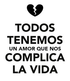 Poster: TODOS TENEMOS UN AMOR QUE NOS COMPLICA LA VIDA