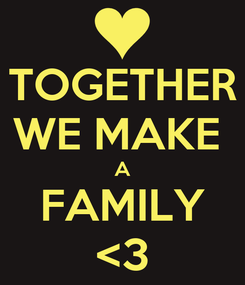 Poster: TOGETHER WE MAKE  A FAMILY <3