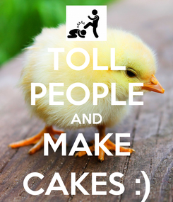 Poster: TOLL PEOPLE AND MAKE CAKES :)