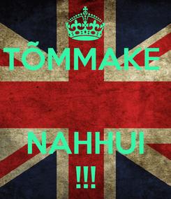 Poster: TÕMMAKE    NAHHUI !!!