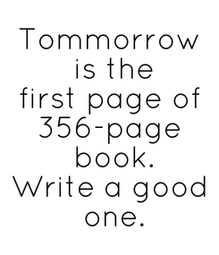 Poster: Tommorrow  is the first page of 356-page  book. Write a good  one.