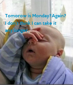 Poster:  Tomorow is Monday?Again?  I don't think I can take it  any longer.