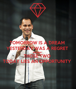 Poster: TOMORROW IS A DREAM  YESTERDAY WAS A REGRET  BETWEEN  THOSE TWO  TODAY LIES AN OPPORTUNITY