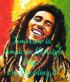 Poster:       Tomorrow is  Jamaican Hairstyle  Day...  I,m Dreading it!