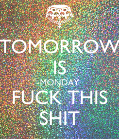 Poster: TOMORROW IS MONDAY FUCK THIS SHIT