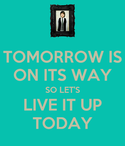 Poster: TOMORROW IS ON ITS WAY SO LET'S LIVE IT UP TODAY