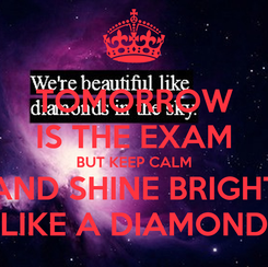 Poster: TOMORROW IS THE EXAM BUT KEEP CALM AND SHINE BRIGHT LIKE A DIAMOND