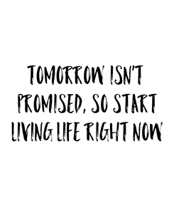 Poster: Tomorrow isn't  promised, so start  living life right now