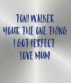Poster: TONI WALKER YOUR THE ONE THING I GOT PERFECT  LOVE MUM