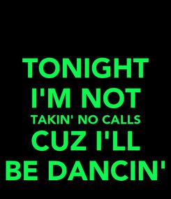 Poster: TONIGHT I'M NOT TAKIN' NO CALLS CUZ I'LL BE DANCIN'
