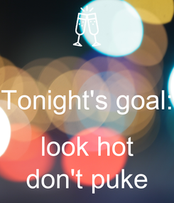 Poster:  Tonight's goal:  look hot don't puke