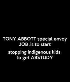 Poster: TONY ABBOTT special envoy JOB ,is to start  stopping indigenous kids to get ABSTUDY