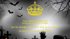 Poster: Tony Abbott wanted me hung out to dry, in a cage, but far enough away not to stink up his Castle. At least I'll be far enough away!