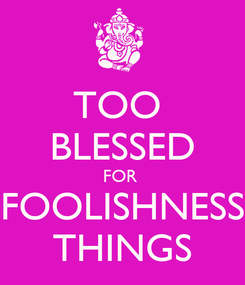 Poster: TOO  BLESSED FOR  FOOLISHNESS THINGS