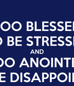 Poster: TOO BLESSED TO BE STRESSED AND TOO ANOINTED TO BE DISAPPOINTED