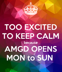Poster:  TOO EXCITED  TO KEEP CALM because AMGD OPENS MON to SUN