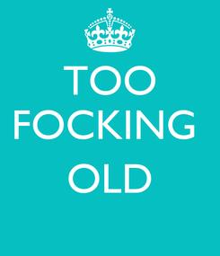 Poster: TOO FOCKING   OLD