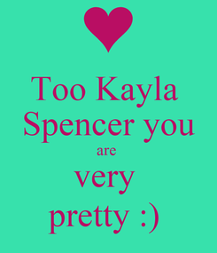 Poster: Too Kayla  Spencer you are  very  pretty :)